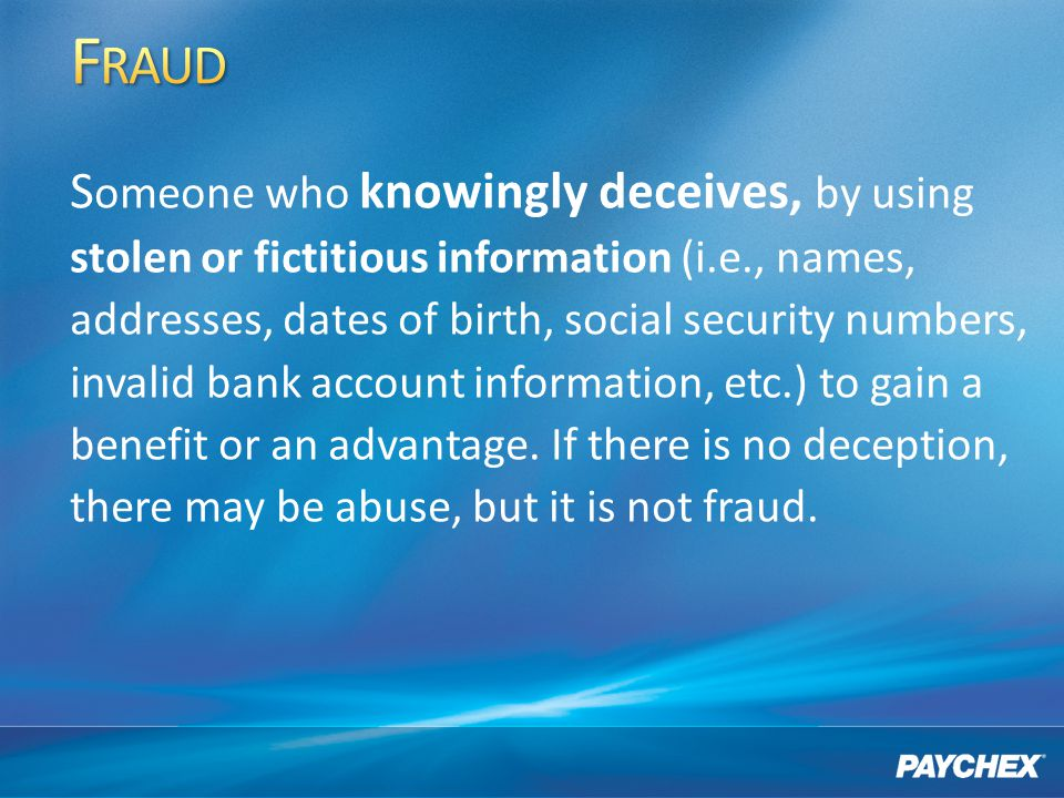S omeone who knowingly deceives, by using stolen or fictitious information (i.e., names, addresses, dates of birth, social security numbers, invalid bank account information, etc.) to gain a benefit or an advantage.