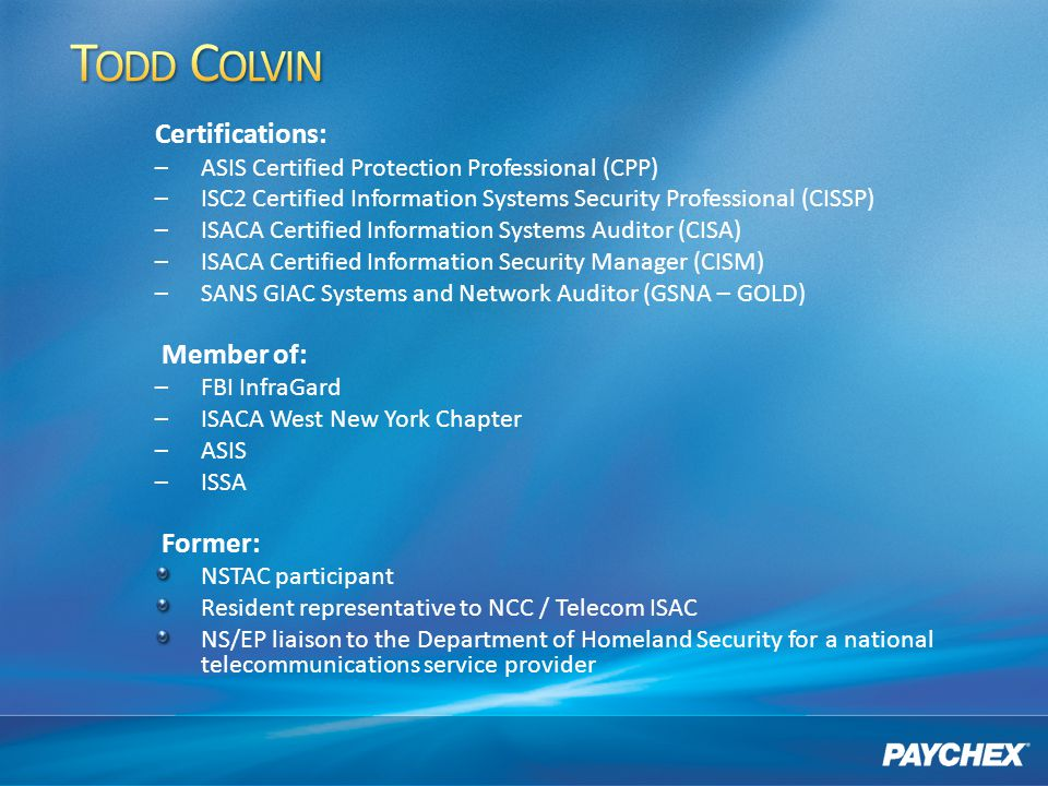 Certifications: –ASIS Certified Protection Professional (CPP) –ISC2 Certified Information Systems Security Professional (CISSP) –ISACA Certified Information Systems Auditor (CISA) –ISACA Certified Information Security Manager (CISM) –SANS GIAC Systems and Network Auditor (GSNA – GOLD) Member of: –FBI InfraGard –ISACA West New York Chapter –ASIS –ISSA Former: NSTAC participant Resident representative to NCC / Telecom ISAC NS/EP liaison to the Department of Homeland Security for a national telecommunications service provider