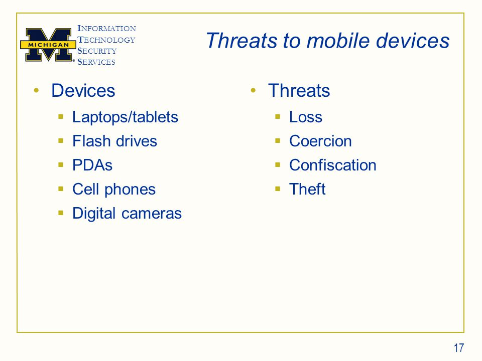 I NFORMATION T ECHNOLOGY S ECURITY S ERVICES Threats to mobile devices Devices  Laptops/tablets  Flash drives  PDAs  Cell phones  Digital cameras Threats  Loss  Coercion  Confiscation  Theft 17