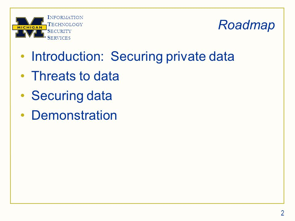 I NFORMATION T ECHNOLOGY S ECURITY S ERVICES Roadmap Introduction: Securing private data Threats to data Securing data Demonstration 2