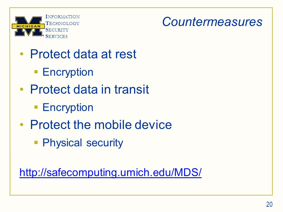 I NFORMATION T ECHNOLOGY S ECURITY S ERVICES Countermeasures Protect data at rest  Encryption Protect data in transit  Encryption Protect the mobile device  Physical security http://safecomputing.umich.edu/MDS/ 20