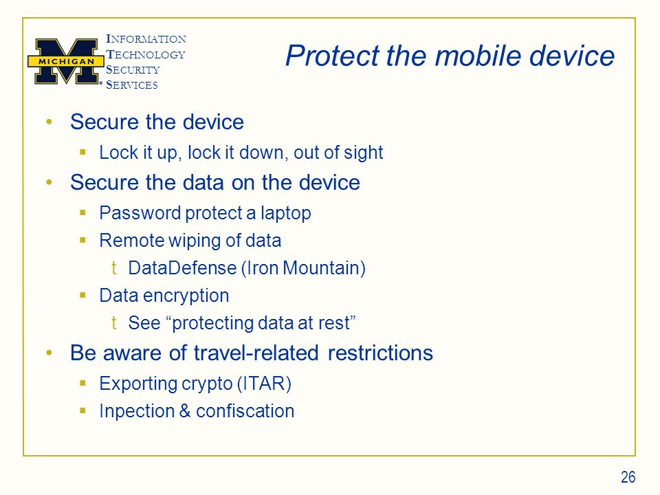 I NFORMATION T ECHNOLOGY S ECURITY S ERVICES Protect the mobile device Secure the device  Lock it up, lock it down, out of sight Secure the data on the device  Password protect a laptop  Remote wiping of data tDataDefense (Iron Mountain)  Data encryption tSee protecting data at rest Be aware of travel-related restrictions  Exporting crypto (ITAR)  Inpection & confiscation 26