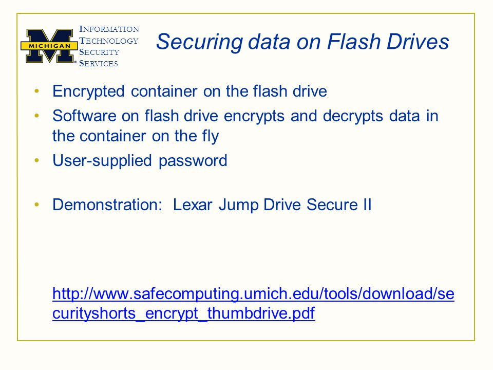 I NFORMATION T ECHNOLOGY S ECURITY S ERVICES Securing data on Flash Drives Encrypted container on the flash drive Software on flash drive encrypts and decrypts data in the container on the fly User-supplied password Demonstration: Lexar Jump Drive Secure II http://www.safecomputing.umich.edu/tools/download/se curityshorts_encrypt_thumbdrive.pdf