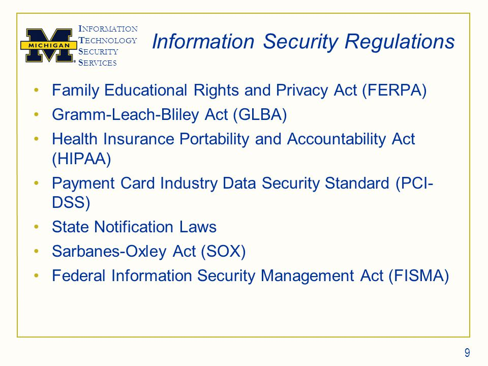 I NFORMATION T ECHNOLOGY S ECURITY S ERVICES Information Security Regulations Family Educational Rights and Privacy Act (FERPA) Gramm-Leach-Bliley Act (GLBA) Health Insurance Portability and Accountability Act (HIPAA) Payment Card Industry Data Security Standard (PCI- DSS) State Notification Laws Sarbanes-Oxley Act (SOX) Federal Information Security Management Act (FISMA) 9