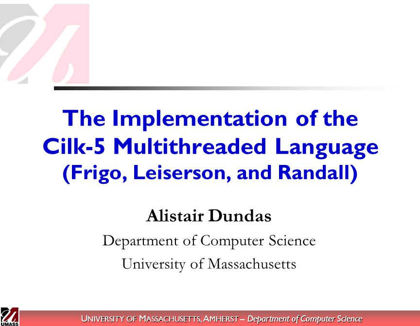 U NIVERSITY OF M ASSACHUSETTS, A MHERST – Department of Computer Science 2 Outline What is Cilk.