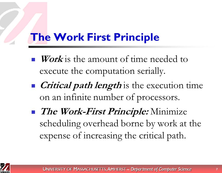 U NIVERSITY OF M ASSACHUSETTS, A MHERST – Department of Computer Science 8 Theory: The Work First Principle Where T P is the time on P processors: T P = T 1 /P + O(T  ) (1) Making critical path overhead explicit: T P <= T 1 /P + c  T  (2) Define average parallelism (max speedup): P AVERAGE = T 1 /T  Define parallel slackness: P AVERAGE /P
