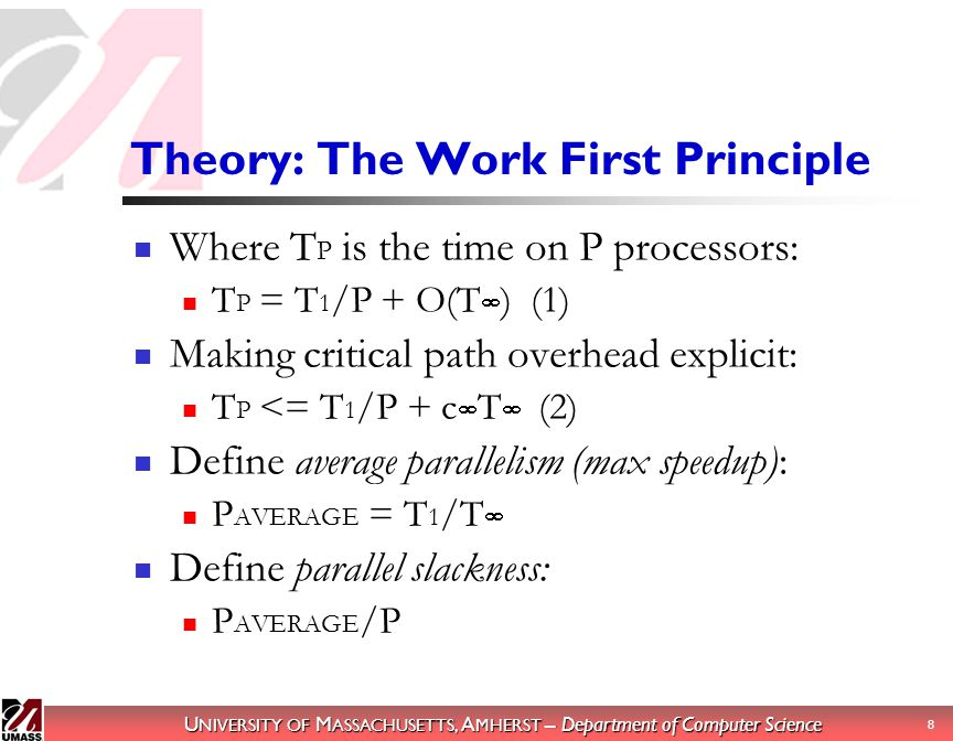 U NIVERSITY OF M ASSACHUSETTS, A MHERST – Department of Computer Science 9 The Work First Principle (cont) Assumption of parallel slackness: P AVERAGE /P ≫ c  Combining these with the inequality, we get: T P ≈ T 1 /P Define work overhead: c 1 = T 1 /T S T P ≈ c 1 T S /P Conclusion: Minimize work overhead.