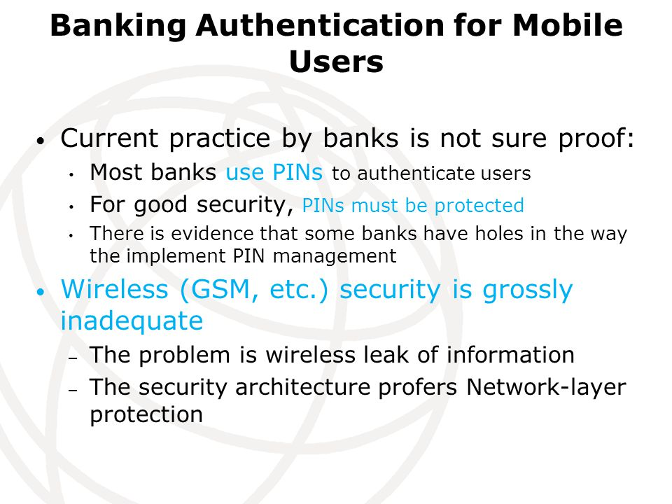 Banking Authentication for Mobile Users Current practice by banks is not sure proof: Most banks use PINs to authenticate users For good security, PINs must be protected There is evidence that some banks have holes in the way the implement PIN management Wireless (GSM, etc.) security is grossly inadequate – The problem is wireless leak of information – The security architecture profers Network-layer protection