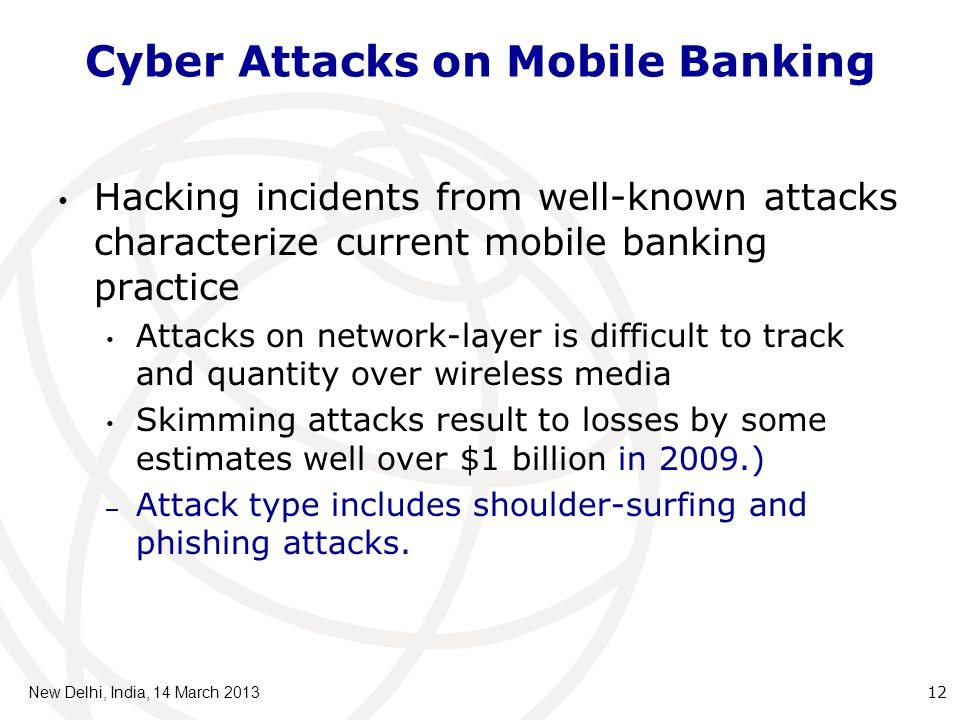 Cyber Attacks on Mobile Banking Hacking incidents from well-known attacks characterize current mobile banking practice Attacks on network-layer is difficult to track and quantity over wireless media Skimming attacks result to losses by some estimates well over $1 billion in 2009.) – Attack type includes shoulder-surfing and phishing attacks.