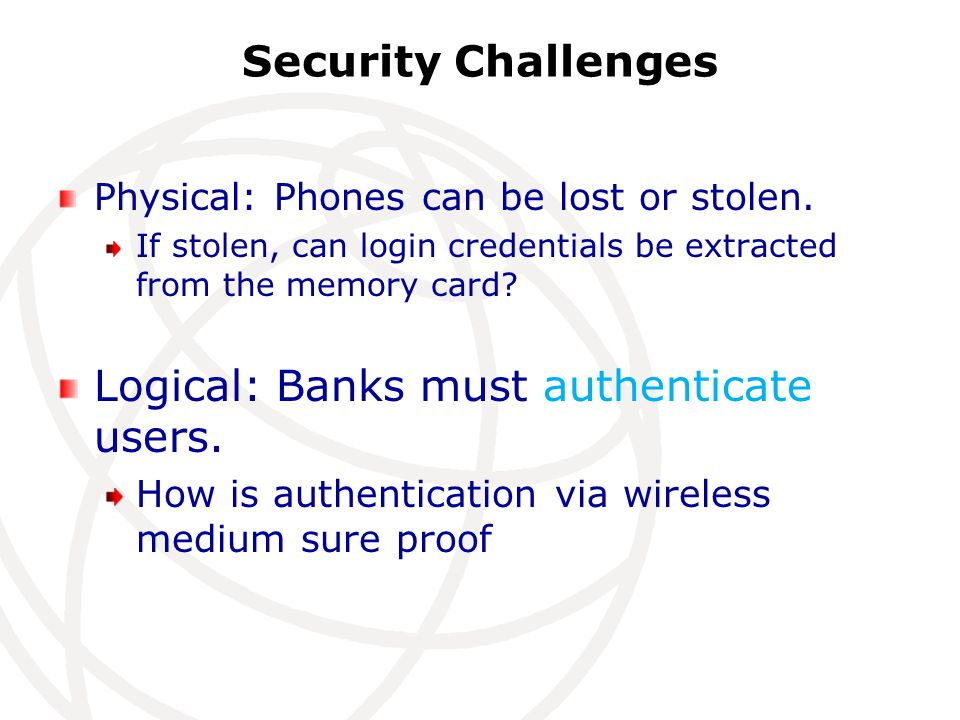 Security Challenges Physical: Phones can be lost or stolen.