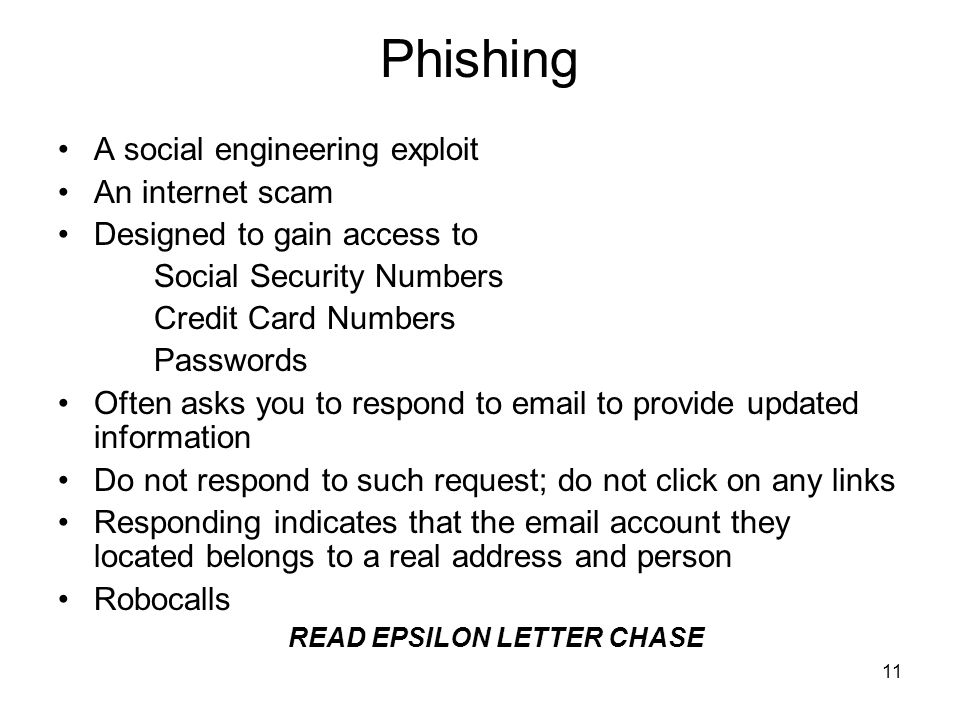 11 Phishing A social engineering exploit An internet scam Designed to gain access to Social Security Numbers Credit Card Numbers Passwords Often asks you to respond to email to provide updated information Do not respond to such request; do not click on any links Responding indicates that the email account they located belongs to a real address and person Robocalls READ EPSILON LETTER CHASE