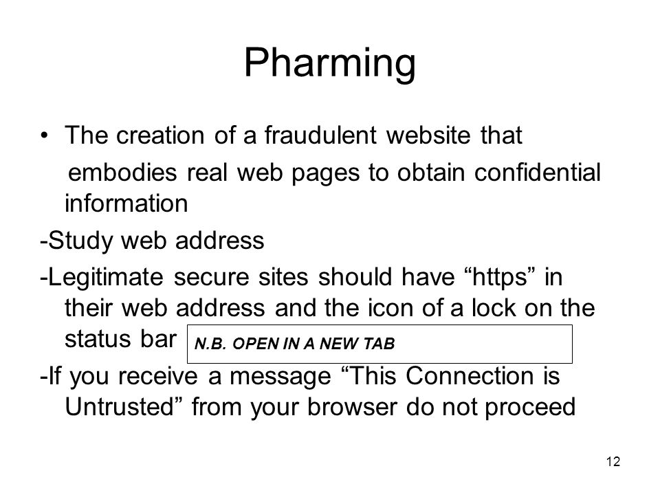 12 Pharming The creation of a fraudulent website that embodies real web pages to obtain confidential information -Study web address -Legitimate secure sites should have https in their web address and the icon of a lock on the status bar -If you receive a message This Connection is Untrusted from your browser do not proceed N.B.