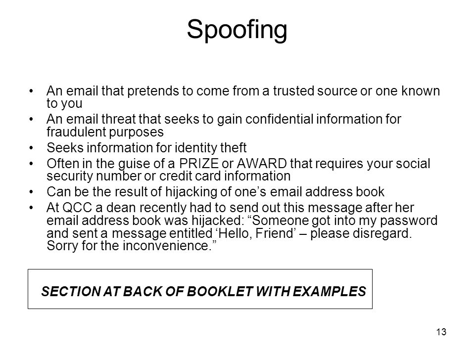 13 Spoofing An email that pretends to come from a trusted source or one known to you An email threat that seeks to gain confidential information for fraudulent purposes Seeks information for identity theft Often in the guise of a PRIZE or AWARD that requires your social security number or credit card information Can be the result of hijacking of one's email address book At QCC a dean recently had to send out this message after her email address book was hijacked: Someone got into my password and sent a message entitled 'Hello, Friend' – please disregard.