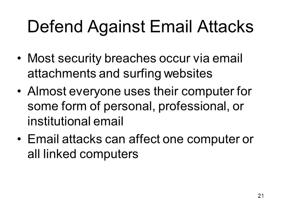 21 Defend Against Email Attacks Most security breaches occur via email attachments and surfing websites Almost everyone uses their computer for some form of personal, professional, or institutional email Email attacks can affect one computer or all linked computers
