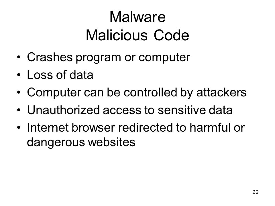 22 Malware Malicious Code Crashes program or computer Loss of data Computer can be controlled by attackers Unauthorized access to sensitive data Internet browser redirected to harmful or dangerous websites