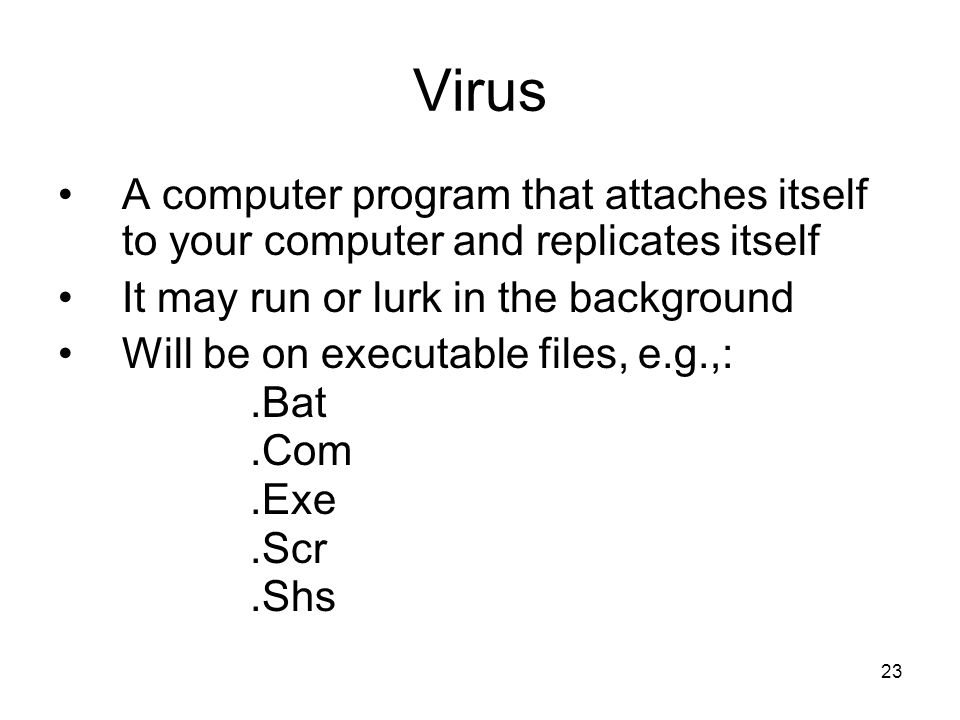 23 Virus A computer program that attaches itself to your computer and replicates itself It may run or lurk in the background Will be on executable files, e.g.,:.Bat.Com.Exe.Scr.Shs