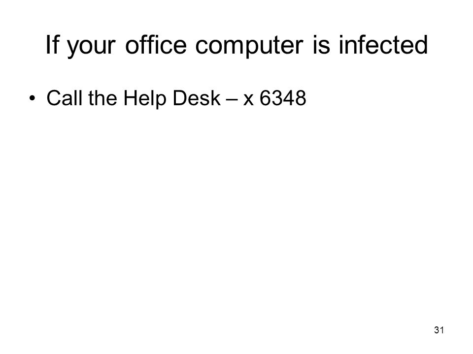 31 If your office computer is infected Call the Help Desk – x 6348
