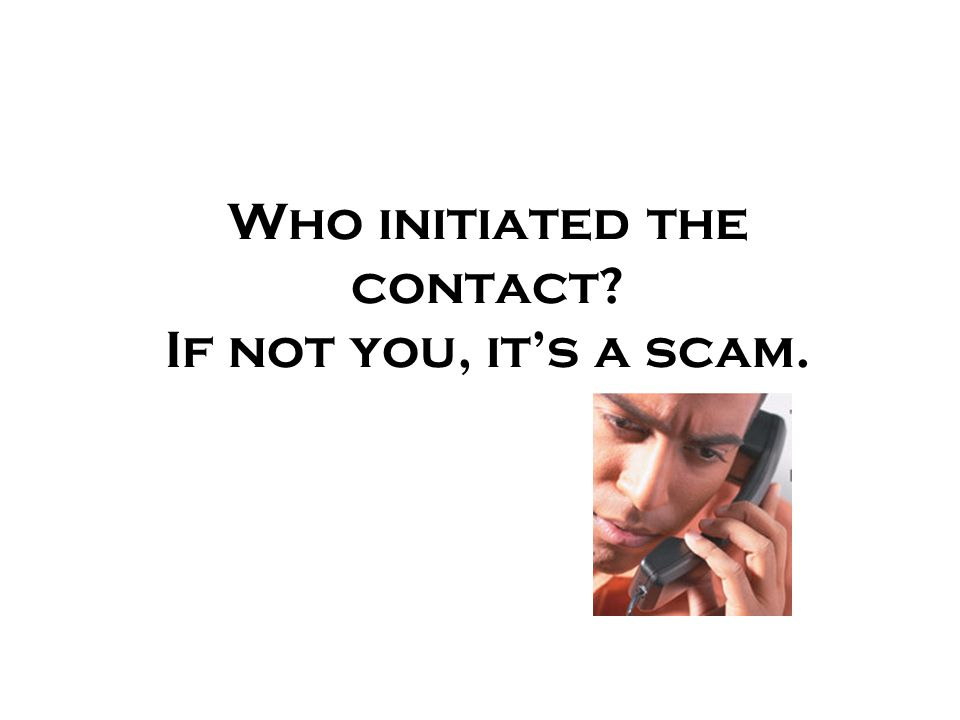 Who initiated the contact If not you, it's a scam.