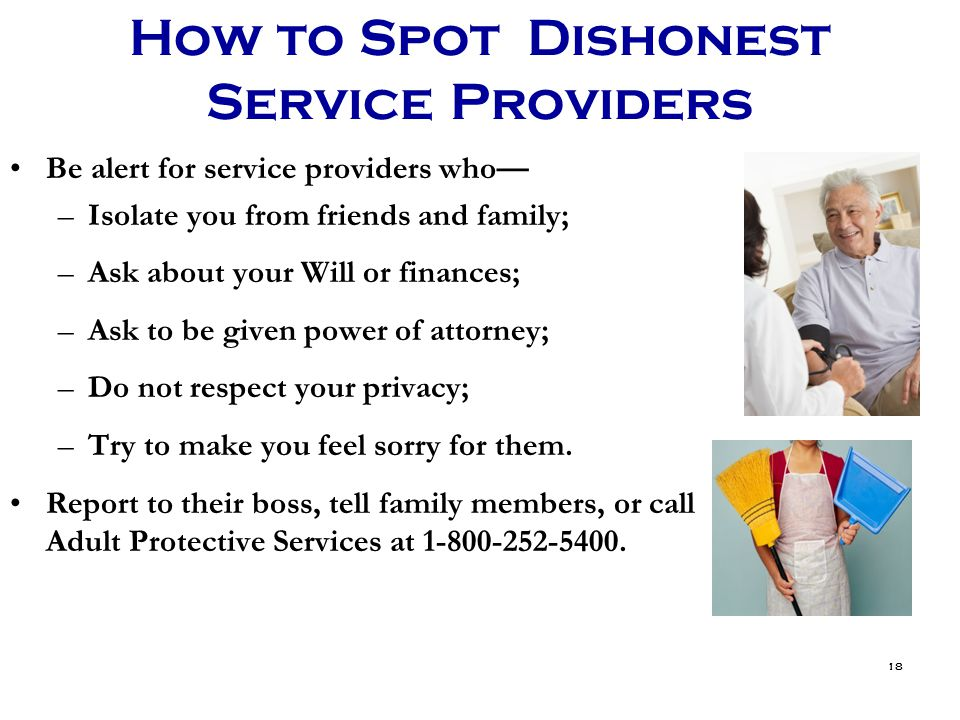 18 How to Spot Dishonest Service Providers Be alert for service providers who— –Isolate you from friends and family; –Ask about your Will or finances; –Ask to be given power of attorney; –Do not respect your privacy; –Try to make you feel sorry for them.