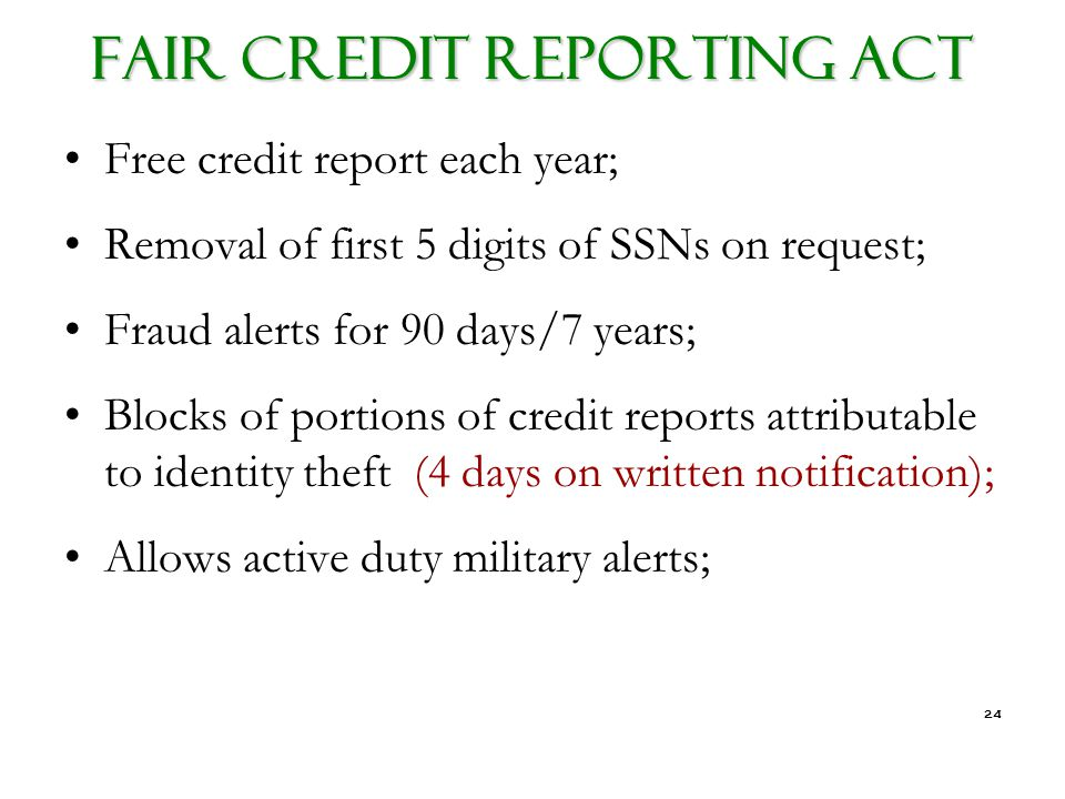 24 FAIR CREDIT REPORTING ACT Free credit report each year; Removal of first 5 digits of SSNs on request; Fraud alerts for 90 days/7 years; Blocks of portions of credit reports attributable to identity theft (4 days on written notification); Allows active duty military alerts;