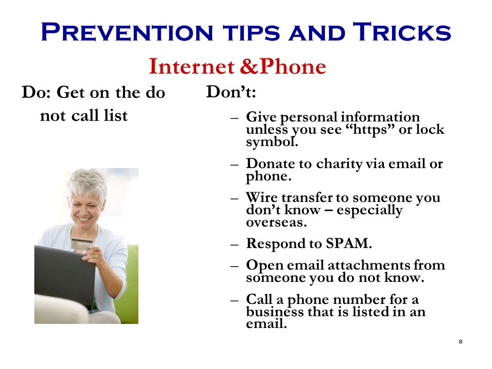 8 Prevention tips and Tricks Don't: –Give personal information unless you see https or lock symbol.