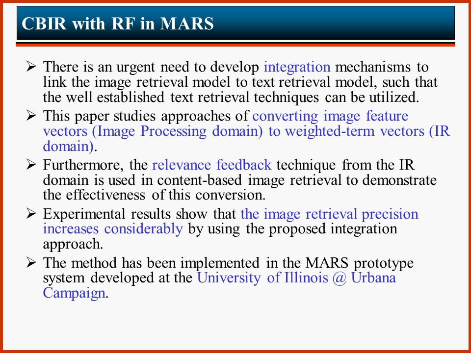 CBIR with RF in MARS  There is an urgent need to develop integration mechanisms to link the image retrieval model to text retrieval model, such that the well established text retrieval techniques can be utilized.