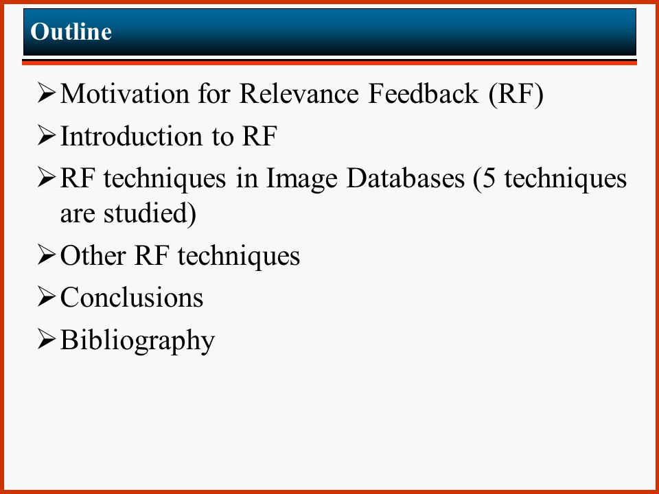 Outline  Motivation for Relevance Feedback (RF)  Introduction to RF  RF techniques in Image Databases (5 techniques are studied)  Other RF techniques  Conclusions  Bibliography