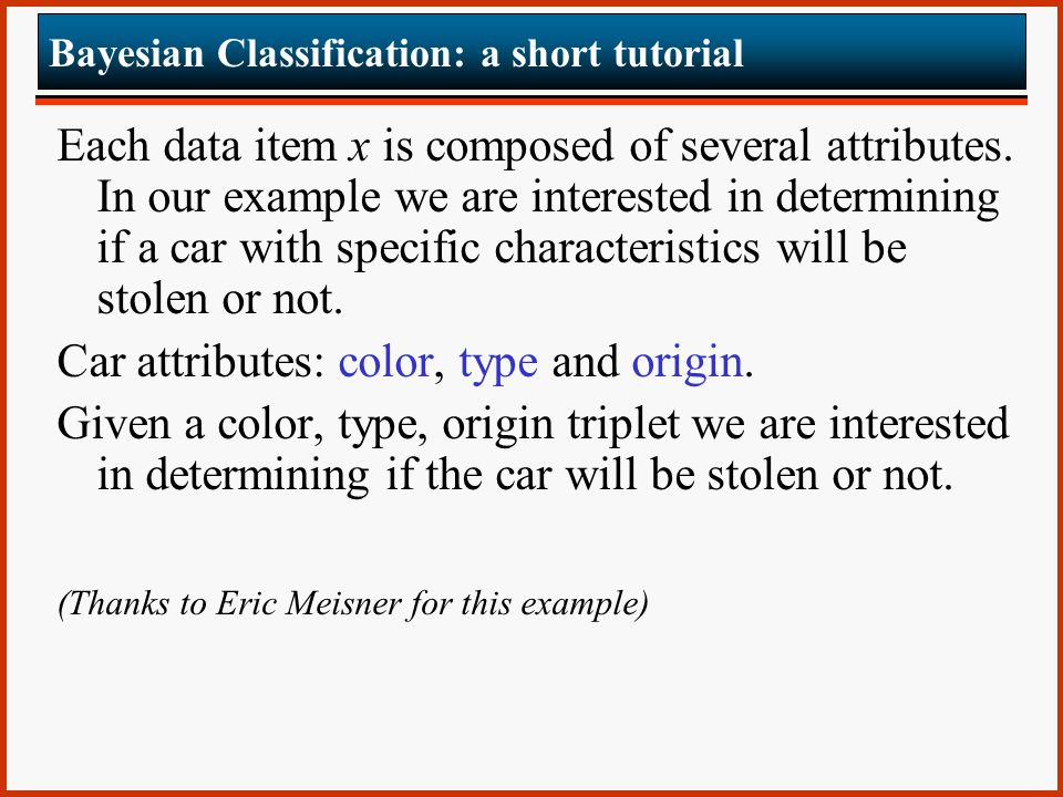 Bayesian Classification: a short tutorial Each data item x is composed of several attributes.