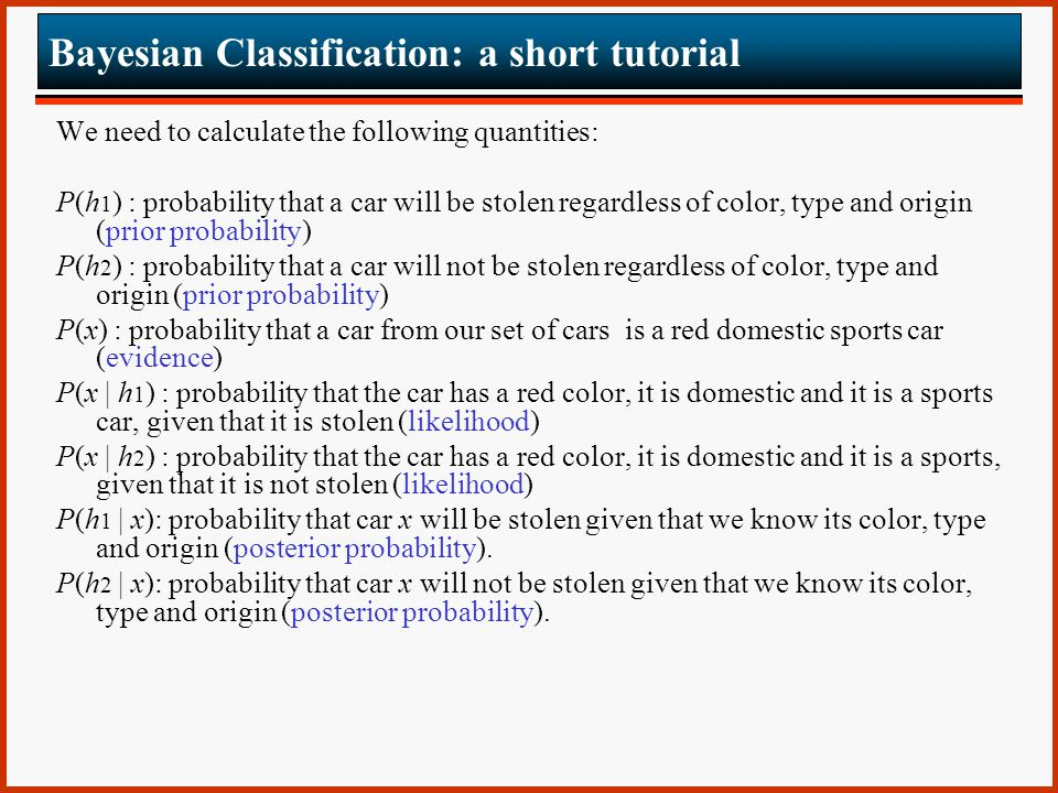 Bayesian Classification: a short tutorial We need to calculate the following quantities: P(h 1 ) : probability that a car will be stolen regardless of color, type and origin (prior probability) P(h 2 ) : probability that a car will not be stolen regardless of color, type and origin (prior probability) P(x) : probability that a car from our set of cars is a red domestic sports car (evidence) P(x | h 1 ) : probability that the car has a red color, it is domestic and it is a sports car, given that it is stolen (likelihood) P(x | h 2 ) : probability that the car has a red color, it is domestic and it is a sports, given that it is not stolen (likelihood) P(h 1 | x): probability that car x will be stolen given that we know its color, type and origin (posterior probability).