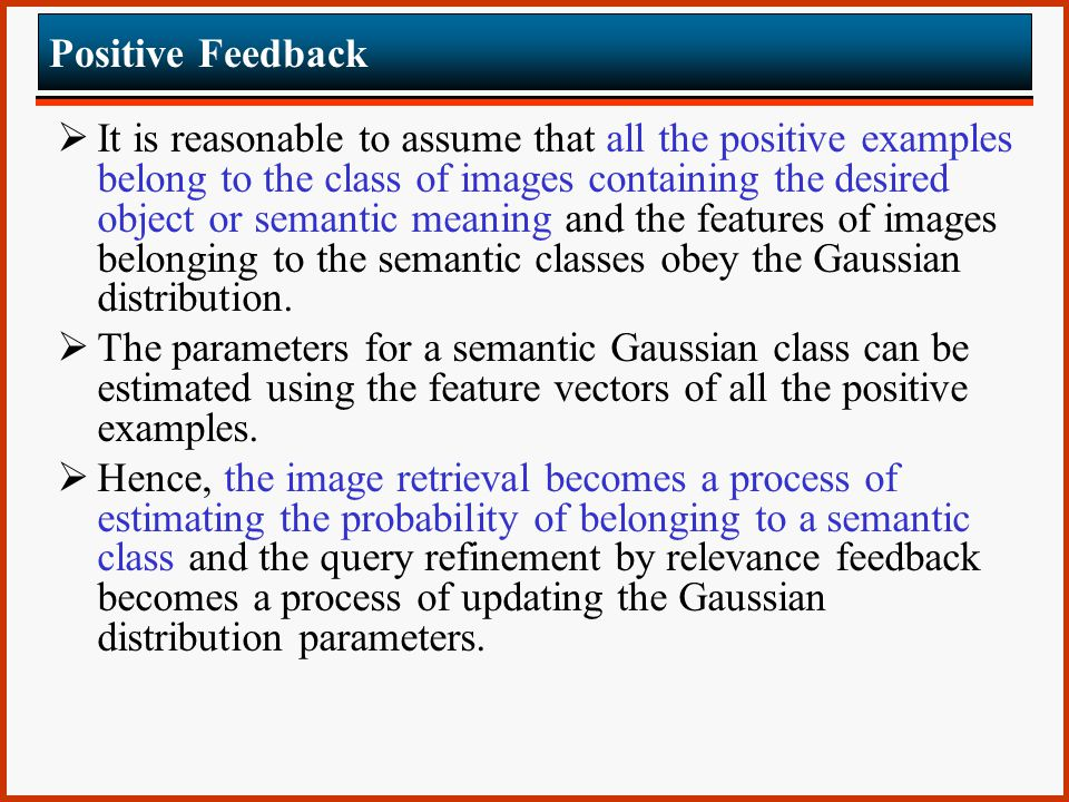 Positive Feedback  It is reasonable to assume that all the positive examples belong to the class of images containing the desired object or semantic meaning and the features of images belonging to the semantic classes obey the Gaussian distribution.