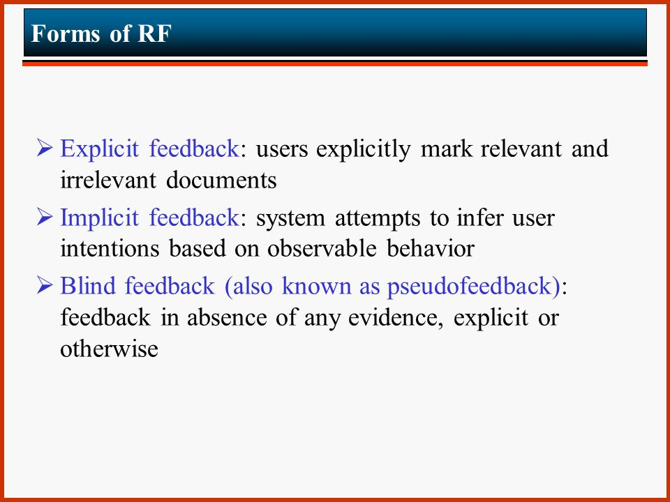 Forms of RF  Explicit feedback: users explicitly mark relevant and irrelevant documents  Implicit feedback: system attempts to infer user intentions based on observable behavior  Blind feedback (also known as pseudofeedback): feedback in absence of any evidence, explicit or otherwise