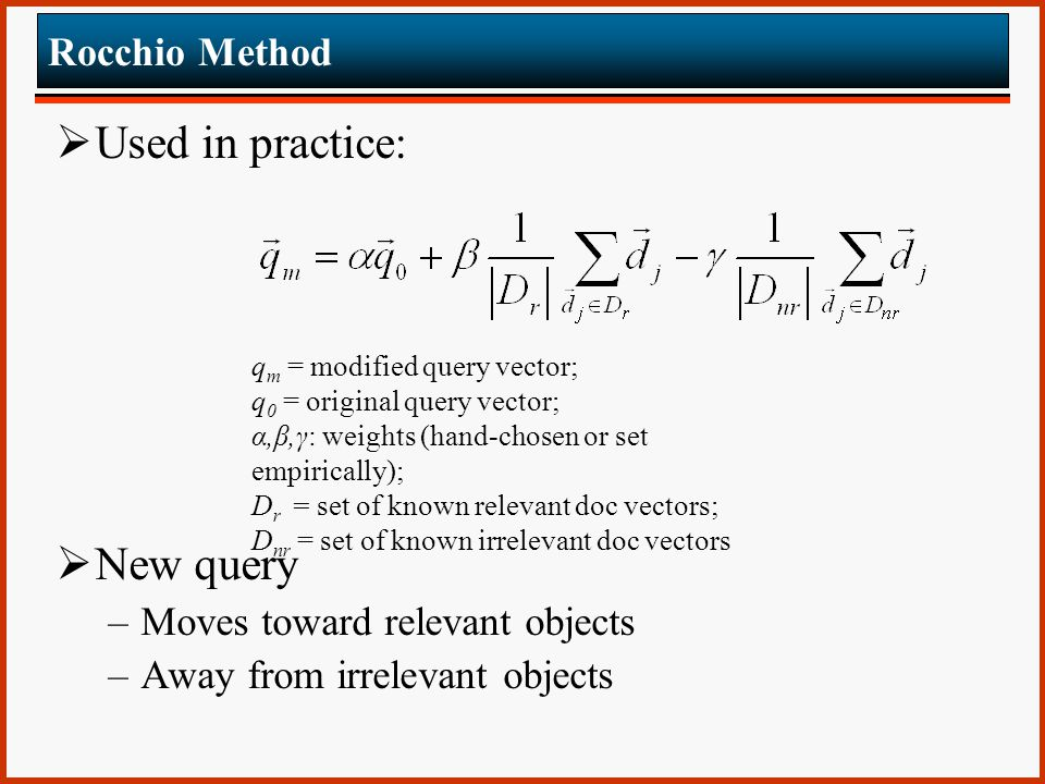 Rocchio Method  Used in practice:  New query –Moves toward relevant objects –Away from irrelevant objects q m = modified query vector; q 0 = original query vector; α,β,γ: weights (hand-chosen or set empirically); D r = set of known relevant doc vectors; D nr = set of known irrelevant doc vectors