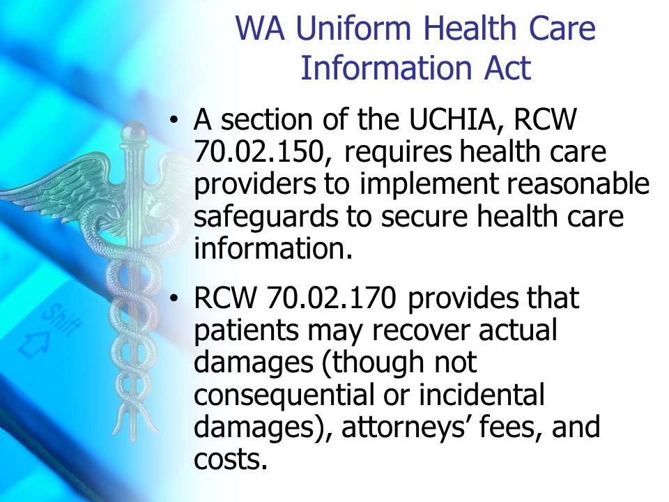 WA Uniform Health Care Information Act A section of the UCHIA, RCW 70.02.150, requires health care providers to implement reasonable safeguards to secure health care information.