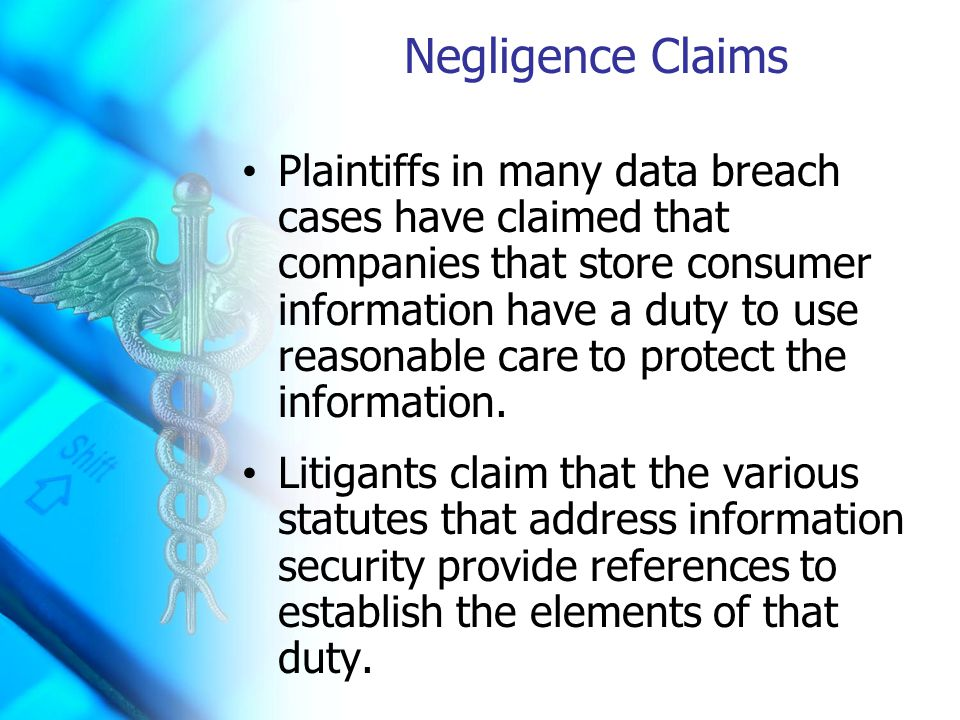 Negligence Claims Plaintiffs in many data breach cases have claimed that companies that store consumer information have a duty to use reasonable care to protect the information.