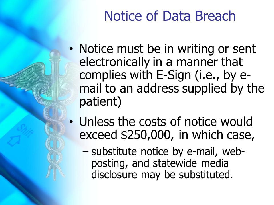Notice of Data Breach Notice must be in writing or sent electronically in a manner that complies with E-Sign (i.e., by e- mail to an address supplied by the patient) Unless the costs of notice would exceed $250,000, in which case, –substitute notice by e-mail, web- posting, and statewide media disclosure may be substituted.