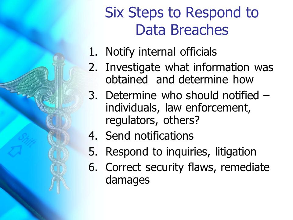 Six Steps to Respond to Data Breaches 1.Notify internal officials 2.Investigate what information was obtained and determine how 3.Determine who should notified – individuals, law enforcement, regulators, others.