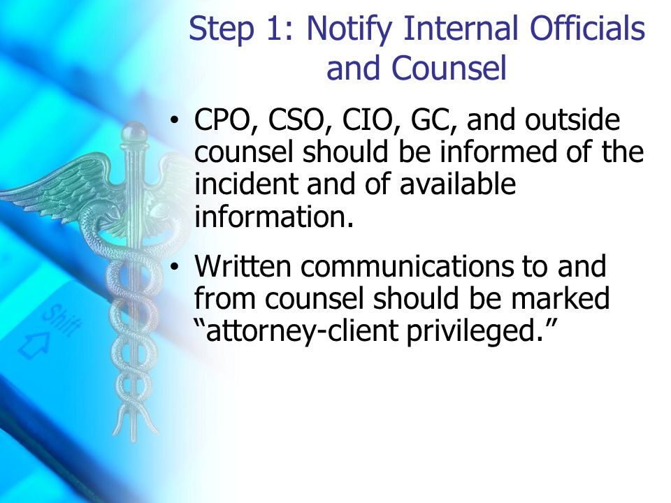Step 1: Notify Internal Officials and Counsel CPO, CSO, CIO, GC, and outside counsel should be informed of the incident and of available information.