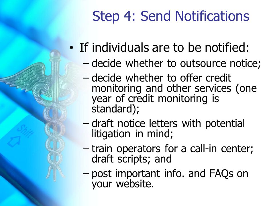 Step 4: Send Notifications If individuals are to be notified: –decide whether to outsource notice; –decide whether to offer credit monitoring and other services (one year of credit monitoring is standard); –draft notice letters with potential litigation in mind; –train operators for a call-in center; draft scripts; and –post important info.