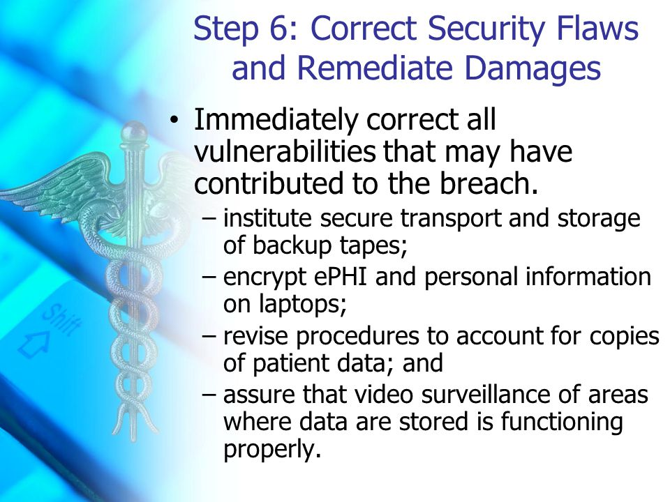Step 6: Correct Security Flaws and Remediate Damages Immediately correct all vulnerabilities that may have contributed to the breach.