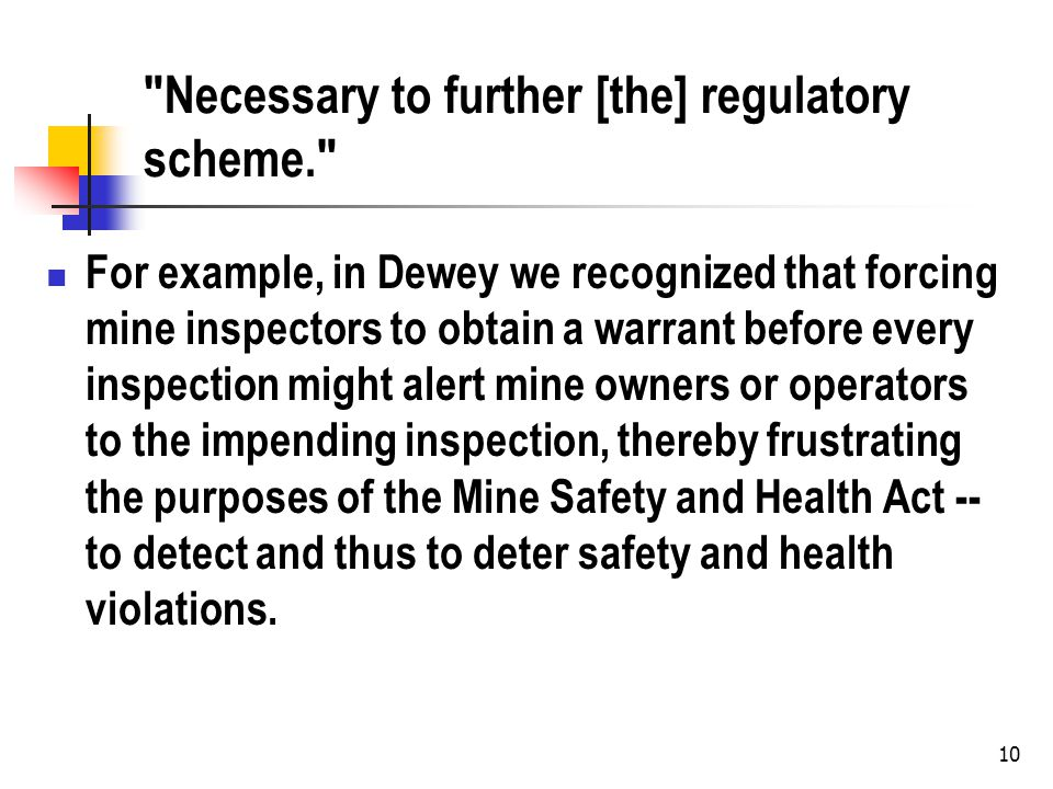 10 Necessary to further [the] regulatory scheme. For example, in Dewey we recognized that forcing mine inspectors to obtain a warrant before every inspection might alert mine owners or operators to the impending inspection, thereby frustrating the purposes of the Mine Safety and Health Act -- to detect and thus to deter safety and health violations.