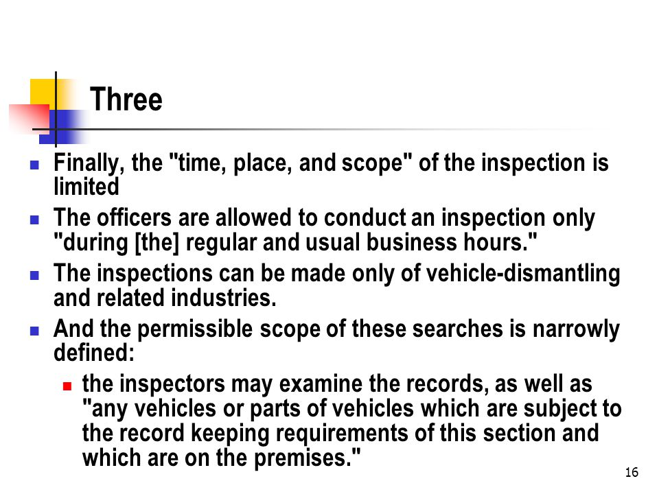 16 Three Finally, the time, place, and scope of the inspection is limited The officers are allowed to conduct an inspection only during [the] regular and usual business hours. The inspections can be made only of vehicle-dismantling and related industries.