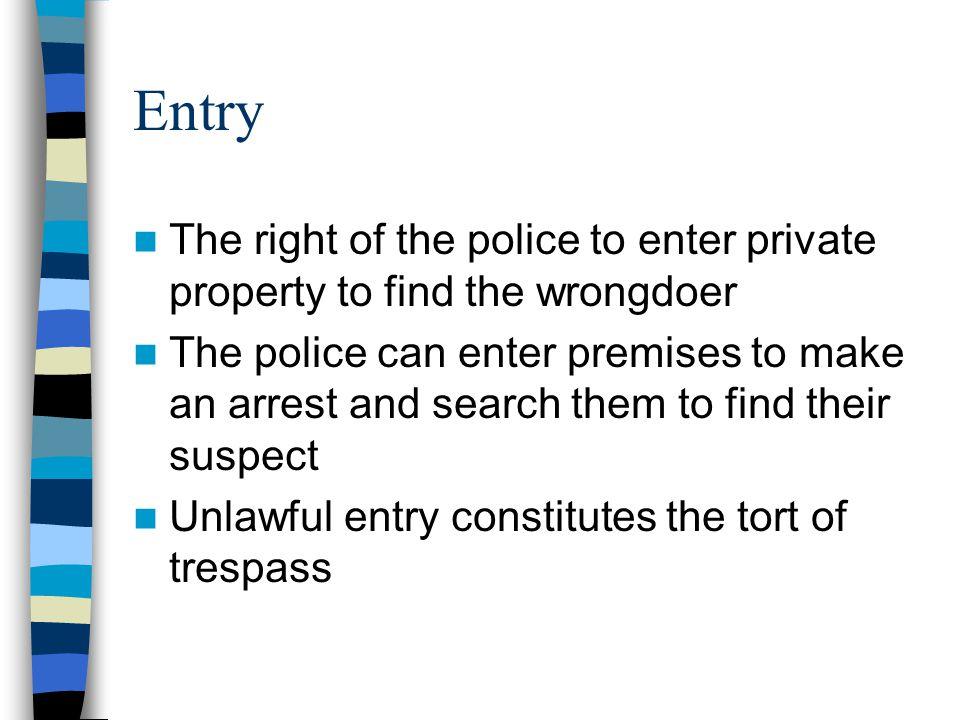 Entry The right of the police to enter private property to find the wrongdoer The police can enter premises to make an arrest and search them to find their suspect Unlawful entry constitutes the tort of trespass