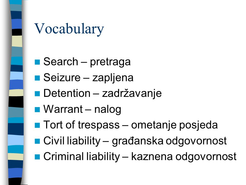 Vocabulary Search – pretraga Seizure – zapljena Detention – zadržavanje Warrant – nalog Tort of trespass – ometanje posjeda Civil liability – građanska odgovornost Criminal liability – kaznena odgovornost
