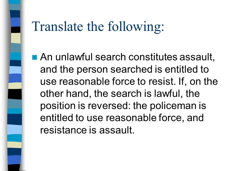Translate the following: An unlawful search constitutes assault, and the person searched is entitled to use reasonable force to resist.
