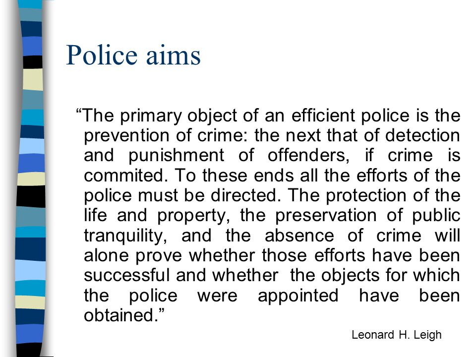 Police aims The primary object of an efficient police is the prevention of crime: the next that of detection and punishment of offenders, if crime is commited.