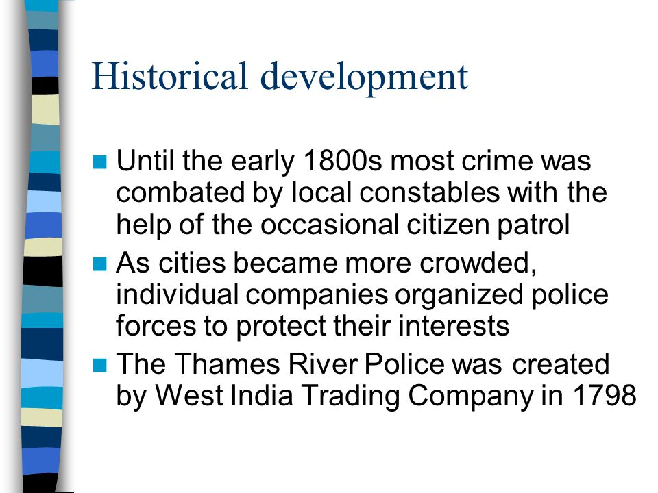 Historical development Until the early 1800s most crime was combated by local constables with the help of the occasional citizen patrol As cities became more crowded, individual companies organized police forces to protect their interests The Thames River Police was created by West India Trading Company in 1798