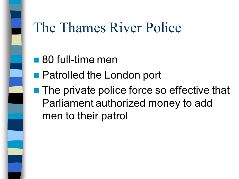 The Thames River Police 80 full-time men Patrolled the London port The private police force so effective that Parliament authorized money to add men to their patrol