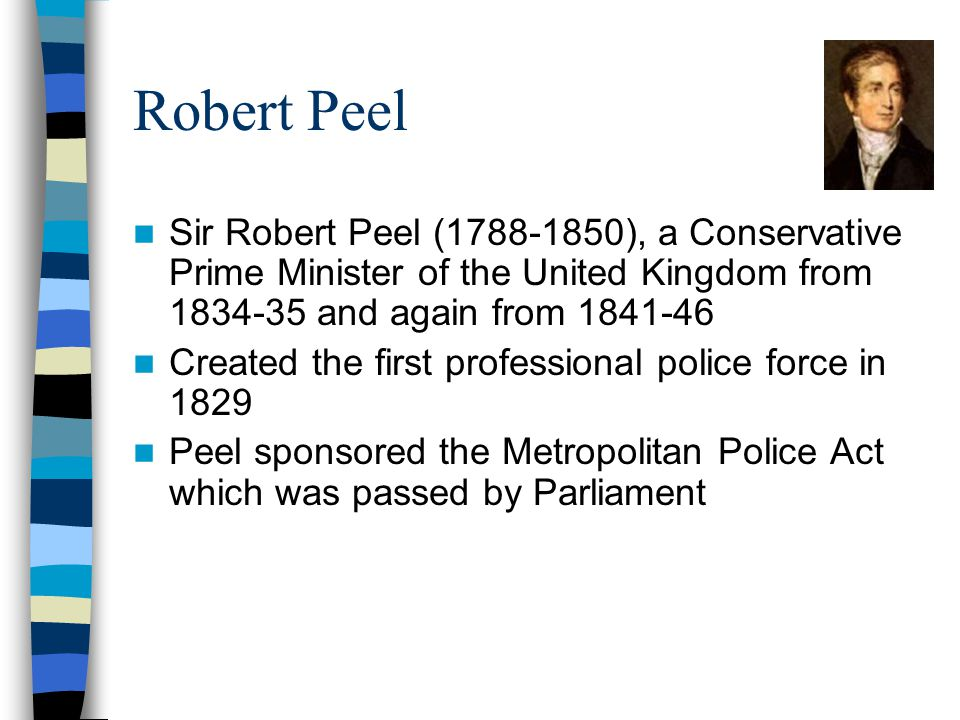 Robert Peel Sir Robert Peel (1788-1850), a Conservative Prime Minister of the United Kingdom from 1834-35 and again from 1841-46 Created the first professional police force in 1829 Peel sponsored the Metropolitan Police Act which was passed by Parliament