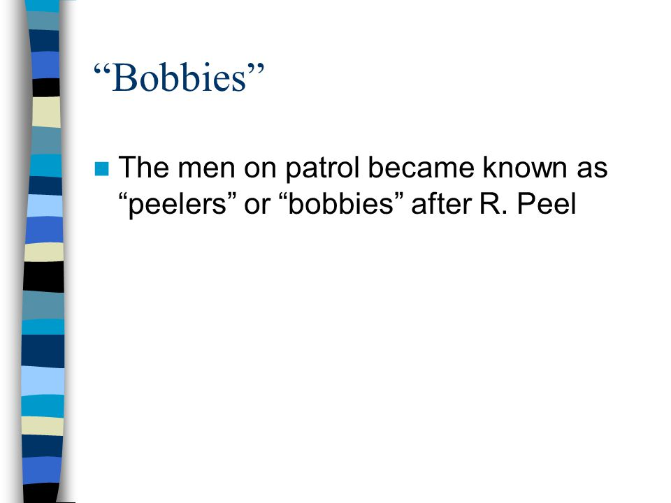 Bobbies The men on patrol became known as peelers or bobbies after R. Peel