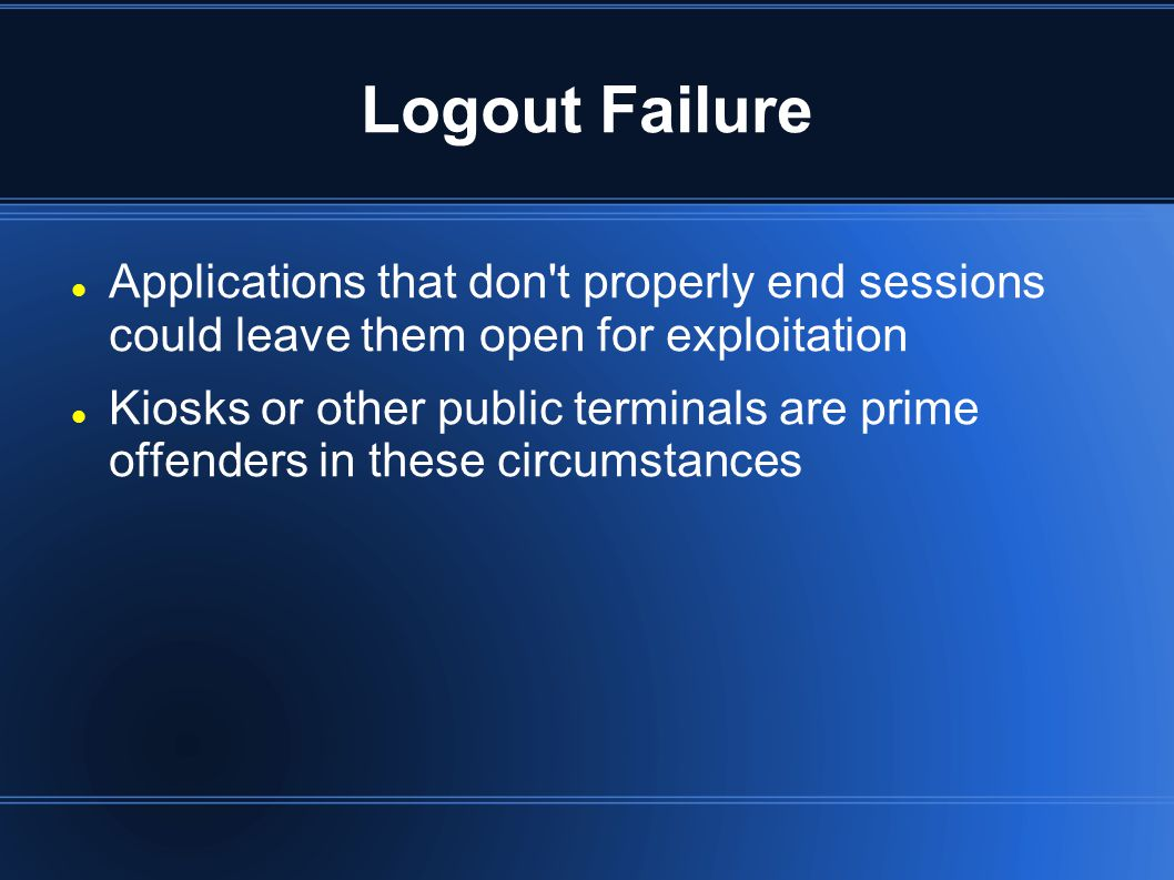 Logout Failure Applications that don t properly end sessions could leave them open for exploitation Kiosks or other public terminals are prime offenders in these circumstances